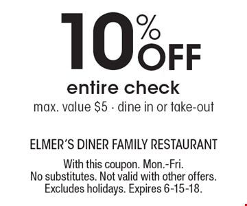 10% off entire check max. value $5 - dine in or take-out. With this coupon. Mon.-Fri. No substitutes. Not valid with other offers. Excludes holidays. Expires 6-15-18.