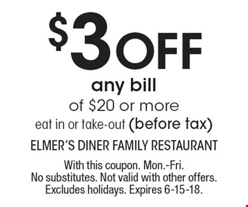 $3 off any bill of $20 or more eat in or take-out (before tax). With this coupon. Mon.-Fri. No substitutes. Not valid with other offers. Excludes holidays. Expires 6-15-18.
