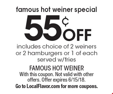 Famous Hot Weiner Special. 55¢ off includes choice of 2 weiners or 2 hamburgers or 1 of each. Served w/fries. With this coupon. Not valid with other offers. Offer expires 6/15/18. Go to LocalFlavor.com for more coupons.