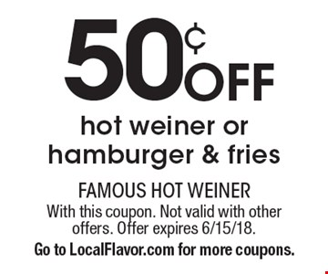50¢ off hot weiner or hamburger & fries. With this coupon. Not valid with other offers. Offer expires 6/15/18. Go to LocalFlavor.com for more coupons.