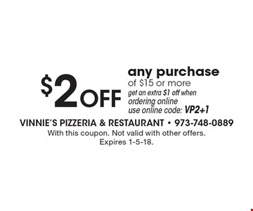 $2 OFF any purchase of $15 or more. Get an extra $1 off when ordering online. Use online code: VP2+1. With this coupon. Not valid with other offers. Expires 1-5-18.