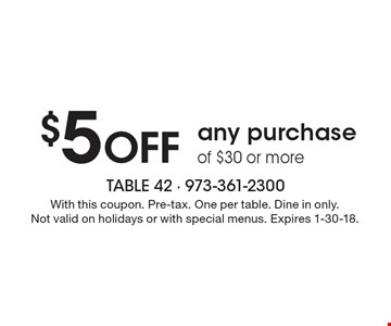 $5 Off any purchase of $30 or more. With this coupon. Pre-tax. One per table. Dine in only. Not valid on holidays or with special menus. Expires 1-30-18.