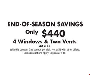 END-OF-SEASON SAVINGS Only $440 4 Windows & Two Vents 32 x 14. With this coupon. One coupon per visit. Not valid with other offers. Some restrictions apply. Expires 3-2-18.