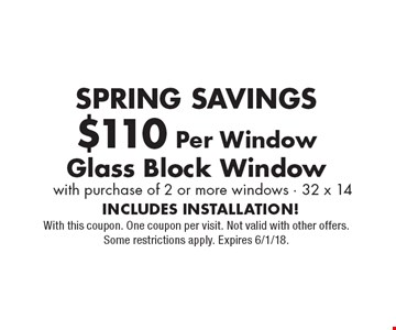 SPRING SAVINGS $110 Per Window Glass Block Window with purchase of 2 or more windows - 32 x 14. INCLUDES INSTALLATION! With this coupon. One coupon per visit. Not valid with other offers. Some restrictions apply. Expires 6/1/18.