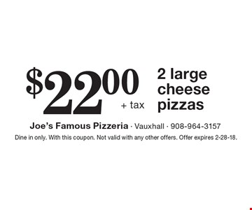 $22.00+ tax 2 large cheese pizzas. Dine in only. With this coupon. Not valid with any other offers. Offer expires 2-28-18.