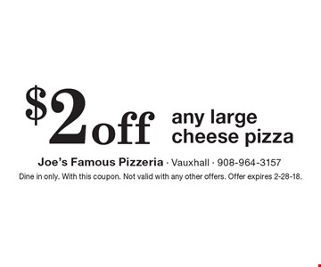 $2 off any large cheese pizza. Dine in only. With this coupon. Not valid with any other offers. Offer expires 2-28-18.
