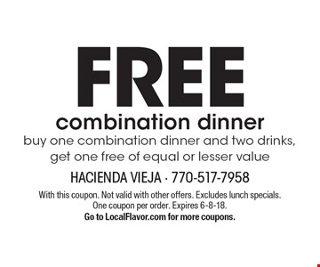 FREE combination dinner buy one combination dinner and two drinks, get one free of equal or lesser value. With this coupon. Not valid with other offers. Excludes lunch specials. One coupon per order. Expires 6-8-18. Go to LocalFlavor.com for more coupons.