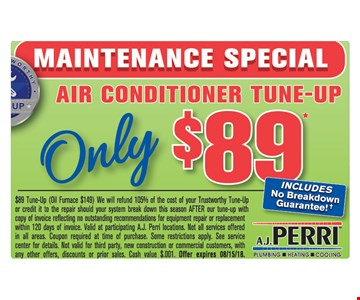 AIR CONDITIONER TUNE-UP $89 Includes no breakdown guarantee. $89 Tune-Up (Oil Furnace $149) We will refund 105% of the cost of your Trustworthy Tune-Up or credit it to the repair should your system break down this season AFTER our tune-up with copy of invoice reflecting no outstanding recommendations for equipment repair or replacement within 120 days of invoice. Valid at participating A.J. Perri locations. Not all services offered in all areas. Coupon required at time of purchase. Some restrictions apply. See service center for details. Not valid for third party, new construction or commercial customers, with any other offers, discounts or prior sales. Cash value $.001. Offer expires 08/15/18.