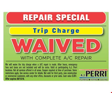 Trip Charge Waived with any complete A/C repair. We will waive the trip charge when a A/C repair is made. After hours, emergency fees and taxes are not included and will be extra. Valid at participating A.J. Perri locations. Not all services offered in all areas. Coupon required at time of purchase. Some restrictions apply. See service center for details. Not valid for third party, new construction or commercial customers, with any other offers, discounts or prior sales. Cash value $.001. Offer expires 08/15/18.