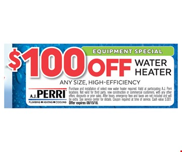$100 off water heater. Any size. High efficency. Purchase and installation of select new water heater required. Valid at participating A.J. Perry locations. Not valid for third party, new construction or commercial customers, with any other offers, discounts or prior sales. After hours, emergency fees and taxes are not included and will be extra. See service center for details. Coupon required at time of service. Cash value $.001. Offer expires 08/15/18.