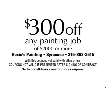 $300 off any painting job of $2000 or more. With this coupon. Not valid with other offers. Coupons not valid if presented after signing of contract. Go to LocalFlavor.com for more coupons.