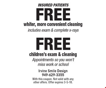 Insured patients Free whiter, more convenient cleaning includes exam & complete x-rays. Free children's exam & cleaning Appointments so you won't miss work or school. With this coupon. Not valid with any other offers. Offer expires 3-5-18.