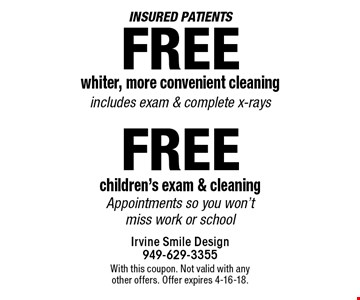 Insured patients: Free whiter, more convenient cleaning includes exam & complete x-rays. Free children's exam & cleaning. Appointments so you won't miss work or school. With this coupon. Not valid with any other offers. Offer expires 4-16-18.