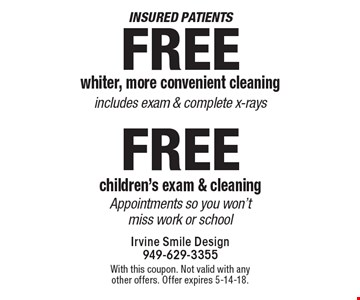 Insured patients. Free whiter, more convenient cleaning includes exam & complete x-rays. Free children's exam & cleaning. Appointments so you won't miss work or school. With this coupon. Not valid with any other offers. Offer expires 5-14-18.