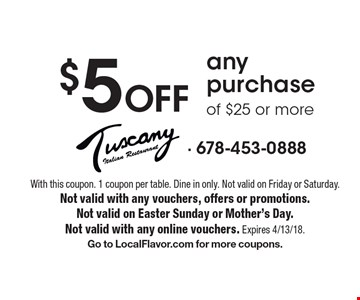 $5 Off any purchase of $25 or more. With this coupon. 1 coupon per table. Dine in only. Not valid on Friday or Saturday. Not valid with any vouchers, offers or promotions. Not valid on Easter Sunday or Mother's Day. Not valid with any online vouchers. Expires 4/13/18. Go to LocalFlavor.com for more coupons.