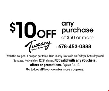 $10 Off any purchase of $50 or more. With this coupon. 1 coupon per table. Dine in only. Not valid on Fridays, Saturdays and Sundays. Not valid on 12/24 dinner. Not valid with any vouchers,offers or promotions. Expires 2-1-19. Go to LocalFlavor.com for more coupons.