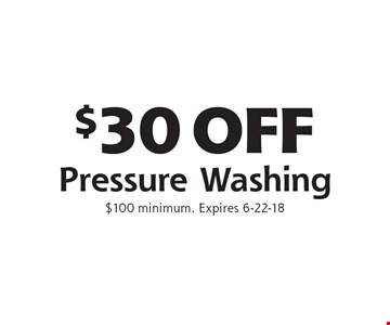 $30 OFF Pressure Washing. $100 minimum. Expires 6-22-18
