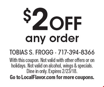 $2 off any order. With this coupon. Not valid with other offers or on holidays. Not valid on alcohol, wings & specials. Dine in only. Expires 2/23/18. Go to LocalFlavor.com for more coupons.