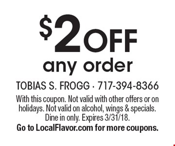 $2 off any order. With this coupon. Not valid with other offers or on holidays. Not valid on alcohol, wings & specials. Dine in only. Expires 3/31/18. Go to LocalFlavor.com for more coupons.