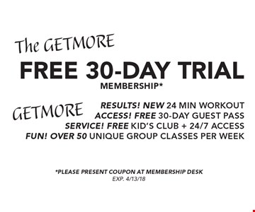 The GET MORE FREE 30-DAY TRIAL MEMBERSHIP* GET MORE RESULTS! NEW 24 MIN WORKOUT ACCESS! FREE 30-DAY GUEST PASS SERVICE! FREE KID'S CLUB + 24/7 ACCESS FUN! OVER 50 UNIQUE GROUP CLASSES PER WEEK . *PLEASE PRESENT COUPON AT MEMBERSHIP DESK. EXP. 4/13/18