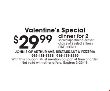 $29.99 Valentine's Special dinner for 2shared appetizer & dessert choice of 2 select entreesDINE IN ONLY. With this coupon. Must mention coupon at time of order. Not valid with other offers. Expires 2-23-18.
