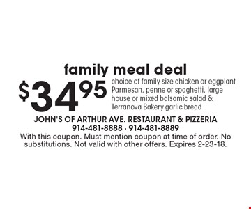 $34.95 family meal deal choice of family size chicken or eggplant Parmesan, penne or spaghetti, large house or mixed balsamic salad & Terranova Bakery garlic bread. With this coupon. Must mention coupon at time of order. No substitutions. Not valid with other offers. Expires 2-23-18.
