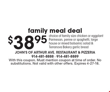 Family Meal Deal $38.95. Choice of family size chicken or eggplant parmesan, penne or spaghetti, large house or mixed balsamic salad & Terranova Bakery garlic bread. With this coupon. Must mention coupon at time of order. No substitutions. Not valid with other offers. Expires 4-27-18.