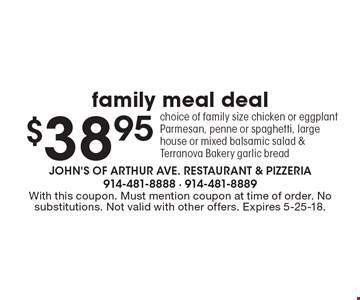 $38.95 family meal deal choice of family size chicken or eggplant Parmesan, penne or spaghetti, large house or mixed balsamic salad & Terranova Bakery garlic bread. With this coupon. Must mention coupon at time of order. No substitutions. Not valid with other offers. Expires 5-25-18.