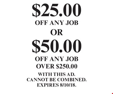 $25.00 OFF ANY JOB. $50.00 OFF ANY JOB OVER $250.00. . WITH THIS AD. Cannot be combined. EXPIRES 8/10/18.