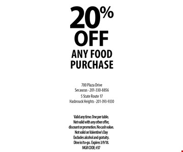 20% OFF any food purchase. Valid any time. One per table. Not valid with any other offer, discount or promotion. No cash value. Not valid on Valentine's Day Excludes alcohol and gratuity. Dine in/to-go. Expires 3/9/18. MGR CODE: #37