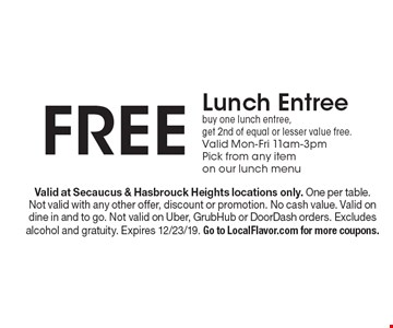 Free Lunch Entree buy one lunch entree, get 2nd of equal or lesser value free. Valid Mon-Fri 11am-3pmPick from any item on our lunch menu. Valid at Secaucus & Hasbrouck Heights locations only. One per table. Not valid with any other offer, discount or promotion. No cash value. Valid on dine in and to go. Not valid on Uber, GrubHub or DoorDash orders. Excludes alcohol and gratuity. Expires 12/23/19. Go to LocalFlavor.com for more coupons.