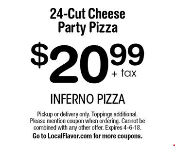 $20.99+ tax 24-Cut Cheese Party Pizza. Pickup or delivery only. Toppings additional. Please mention coupon when ordering. Cannot be combined with any other offer. Expires 4-6-18. Go to LocalFlavor.com for more coupons.