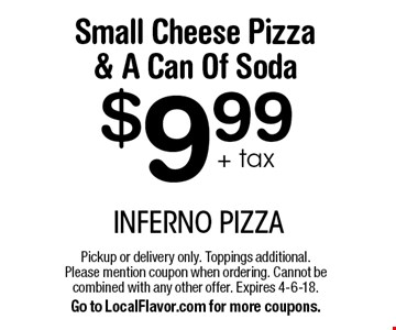 $9.99+ tax Small Cheese Pizza & A Can Of Soda. Pickup or delivery only. Toppings additional. Please mention coupon when ordering. Cannot be combined with any other offer. Expires 4-6-18. Go to LocalFlavor.com for more coupons.