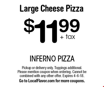 $11.99+ tax Large Cheese Pizza. Pickup or delivery only. Toppings additional. Please mention coupon when ordering. Cannot be combined with any other offer. Expires 4-6-18. Go to LocalFlavor.com for more coupons.