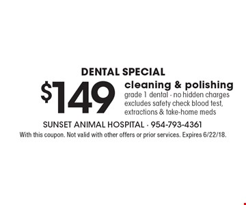 dental special $149 cleaning & polishing grade 1 dental - no hidden charges excludes safety check blood test, extractions & take-home meds. With this coupon. Not valid with other offers or prior services. Expires 6/22/18.