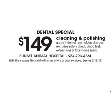 Dental Special - $149 cleaning & polishing grade 1 dental - no hidden charges excludes safety check blood test, extractions & take-home meds. With this coupon. Not valid with other offers or prior services. Expires 5/18/18.