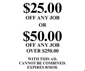 $25.00 OFF ANY JOB OR $50.00 OFF ANY JOB OVER $250.00. WITH THIS AD. Cannot be combined. EXPIRES 8/10/18.