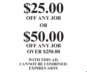 $50.00 off any job over $250.00. $25.00 off any job.  With this ad. Cannot be combined. Expires 1/4/19.