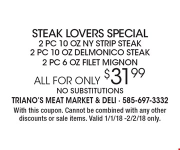 ALL FOR ONLY $31.99 steak lovers special. 2 pc 10 oz ny strip steak, 2 pc 10 oz delmonico steak & 2 pc 6 oz filet mignon. No substitutions. With this coupon. Cannot be combined with any other discounts or sale items. Valid 1/1/18 -2/2/18 only.