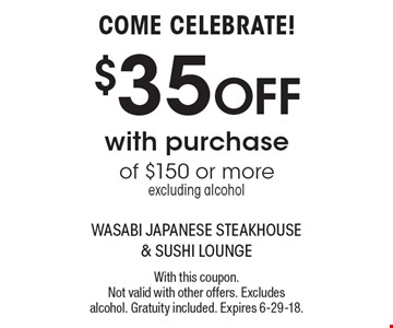 COME CELEBRATE! $35 OFF with purchase of $150 or more excluding alcohol. With this coupon. Not valid with other offers. Excludes alcohol. Gratuity included. Expires 6-29-18.