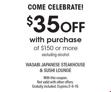COME CELEBRATE! $35 OFF with purchase of $150 or more excluding alcohol. With this coupon. Not valid with other offers. Gratuity included. Expires 2-8-19.