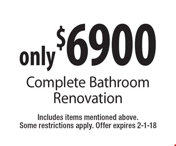only $6900 Complete Bathroom Renovation. Includes items mentioned above. Some restrictions apply. Offer expires 2-1-18
