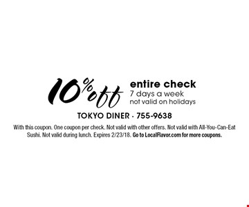 10% off entire check 7 days a week not valid on holidays. With this coupon. One coupon per check. Not valid with other offers. Not valid with All-You-Can-Eat Sushi. Not valid during lunch. Expires 2/23/18. Go to LocalFlavor.com for more coupons.