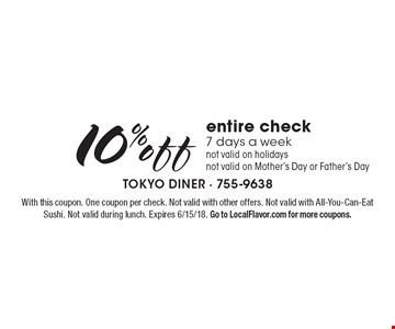 10% off entire check. 7 days a week. Not valid on holidays. Not valid on Mother's Day or Father's Day. With this coupon. One coupon per check. Not valid with other offers. Not valid with All-You-Can-Eat Sushi. Not valid during lunch. Expires 6/15/18. Go to LocalFlavor.com for more coupons.
