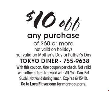 $10 off any purchase of $60 or more. Not valid on holidays. Not valid on Mother's Day or Father's Day. With this coupon. One coupon per check. Not valid with other offers. Not valid with All-You-Can-Eat Sushi. Not valid during lunch. Expires 6/15/18. Go to LocalFlavor.com for more coupons.