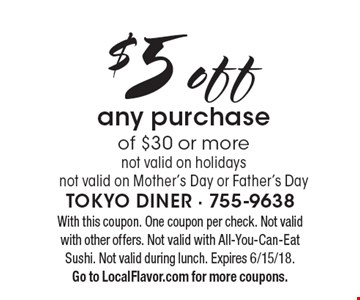 $5 off any purchase of $30 or more. Not valid on holidays. Not valid on Mother's Day or Father's Day. With this coupon. One coupon per check. Not valid with other offers. Not valid with All-You-Can-Eat Sushi. Not valid during lunch. Expires 6/15/18. Go to LocalFlavor.com for more coupons.