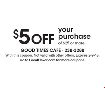 $5 OFF your purchase of $25 or more. With this coupon. Not valid with other offers. Expires 2-9-18. Go to LocalFlavor.com for more coupons.