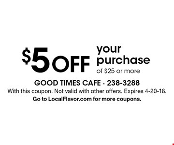 $5 OFF your purchase of $25 or more. With this coupon. Not valid with other offers. Expires 4-20-18. Go to LocalFlavor.com for more coupons.