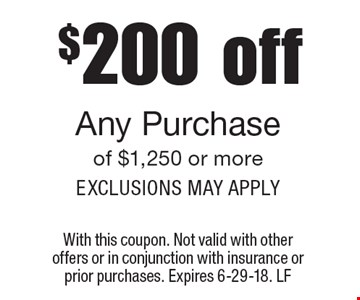 $200 off Any Purchase of $1,250 or more. Exclusions may apply. With this coupon. Not valid with other offers or in conjunction with insurance or prior purchases. Expires 6-29-18. LF