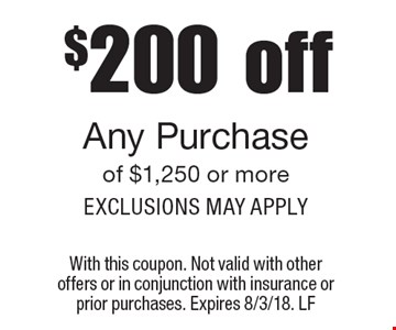 $200 off Any Purchase of $1,250 or more, Exclusions may apply. With this coupon. Not valid with other offers or in conjunction with insurance or prior purchases. Expires 8/3/18. LF